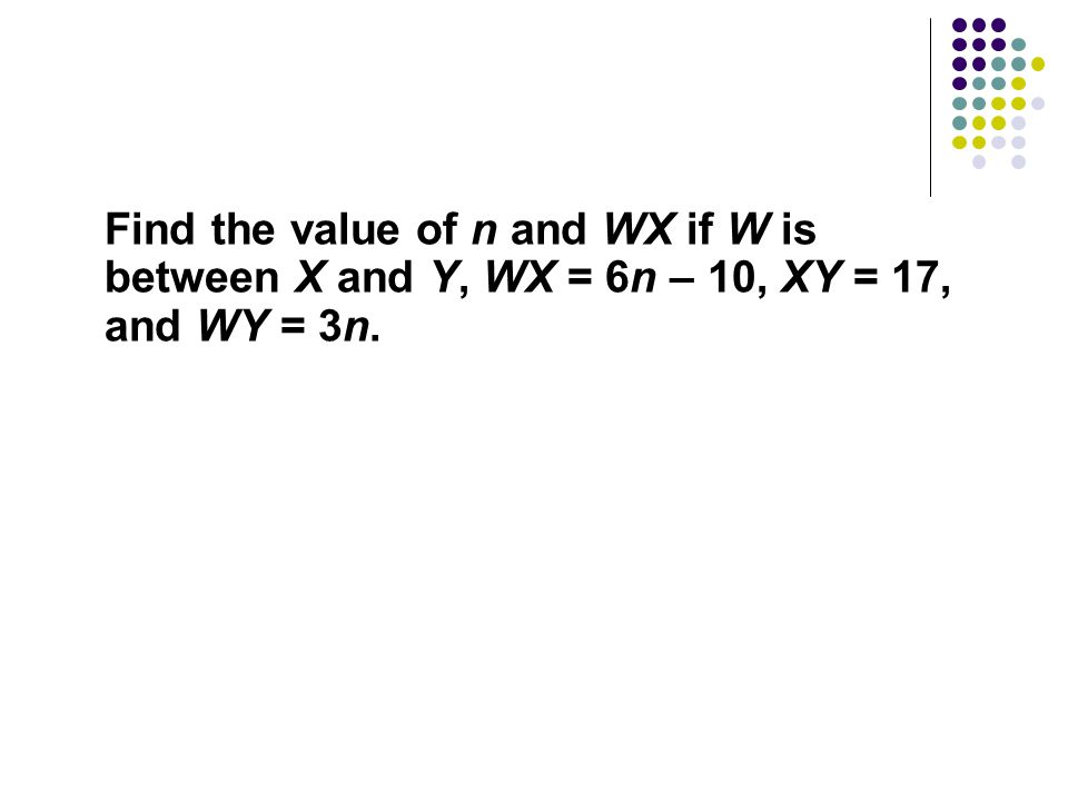 Find the value of n and WX if W is between X and Y, WX = 6n – 10, XY = 17, and WY = 3n.