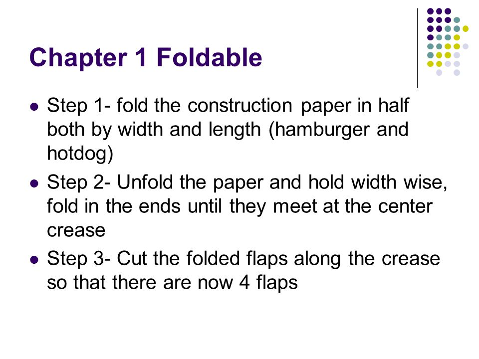 Chapter 1 Foldable Step 1- fold the construction paper in half both by width and length (hamburger and hotdog)