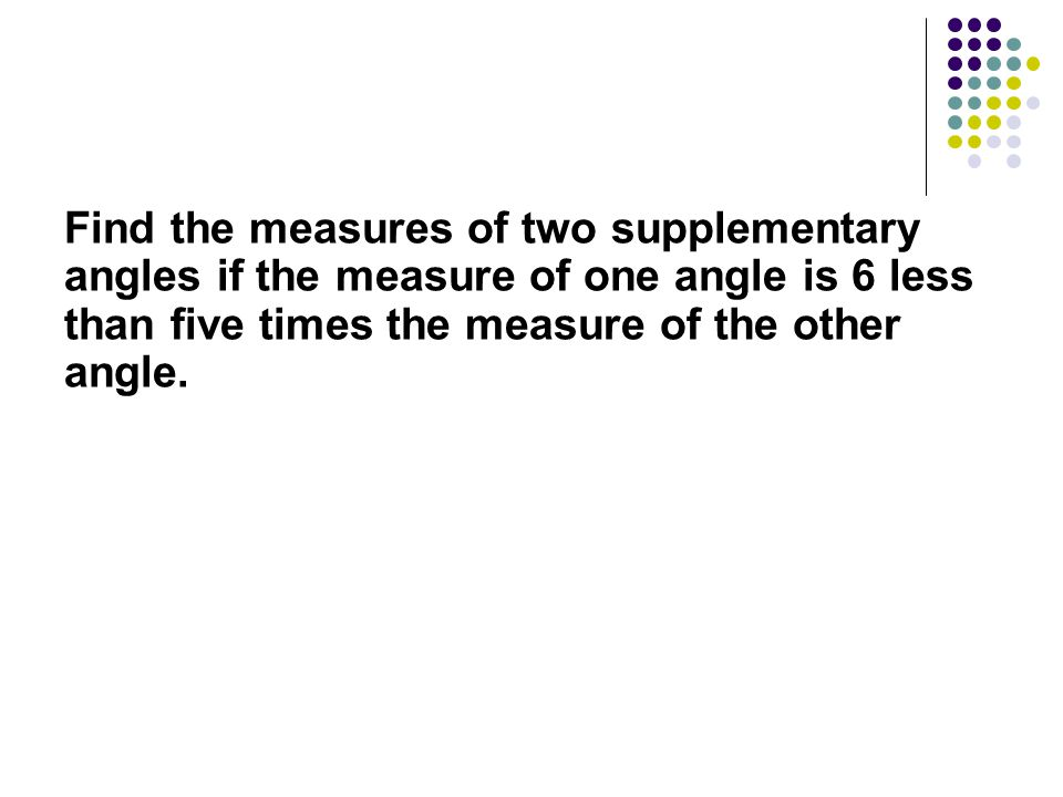 Find the measures of two supplementary angles if the measure of one angle is 6 less than five times the measure of the other angle.