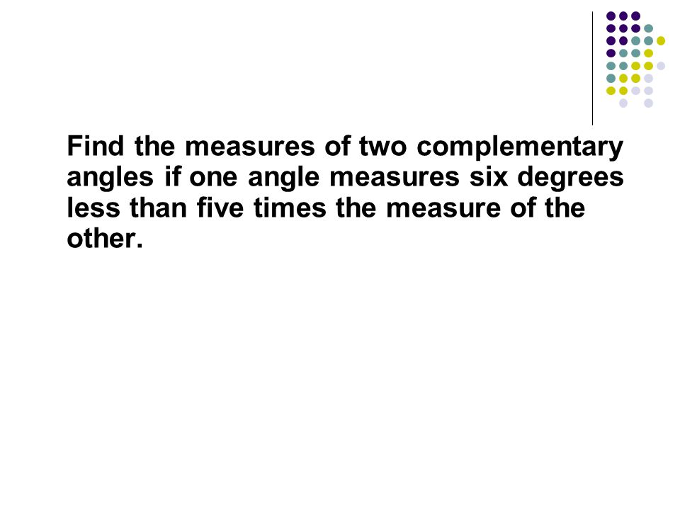 Find the measures of two complementary angles if one angle measures six degrees less than five times the measure of the other.