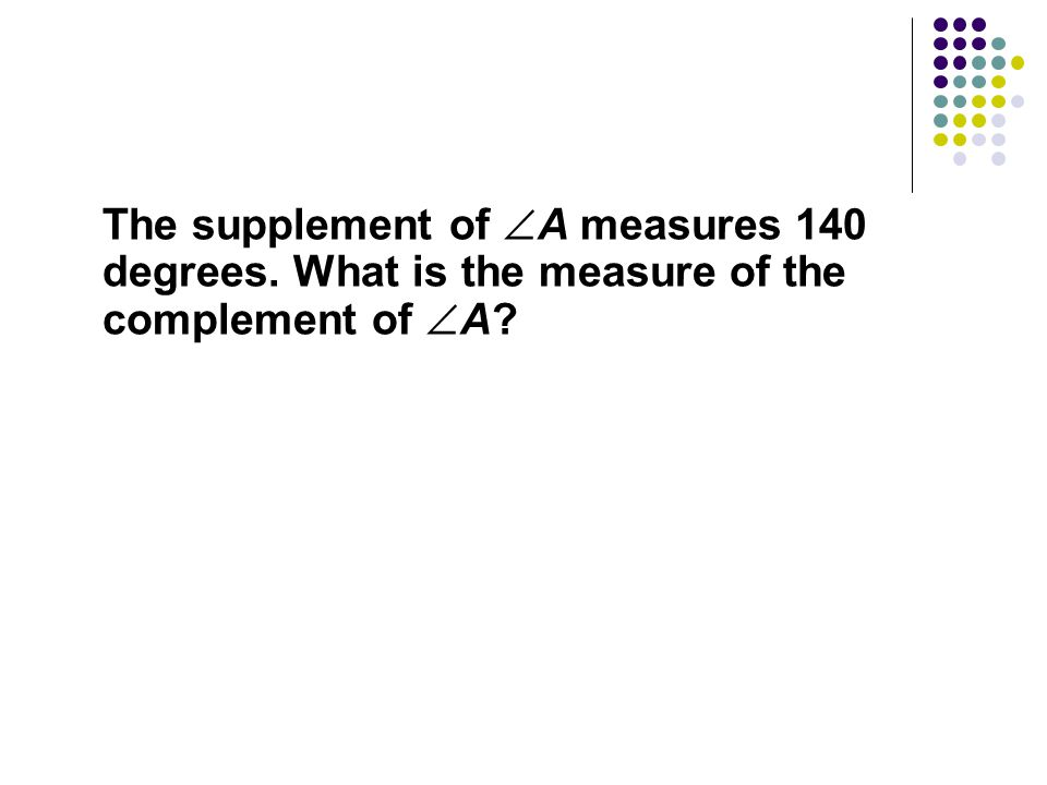 The supplement of A measures 140 degrees