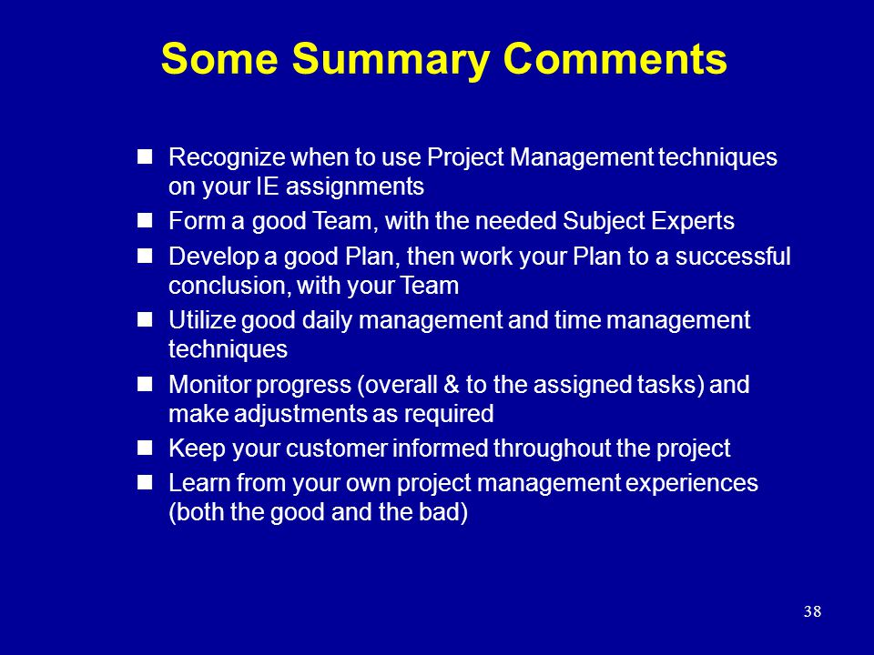 Some Summary Comments Recognize when to use Project Management techniques on your IE assignments. Form a good Team, with the needed Subject Experts.