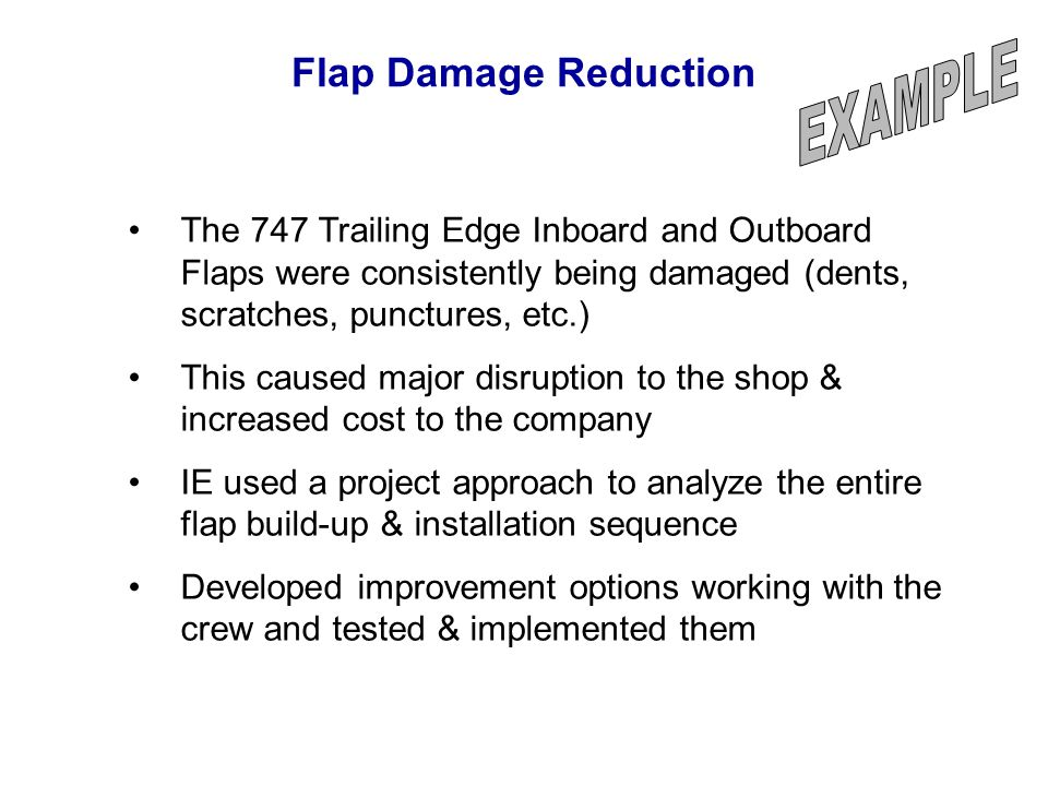 Flap Damage Reduction EXAMPLE. The 747 Trailing Edge Inboard and Outboard Flaps were consistently being damaged (dents, scratches, punctures, etc.)