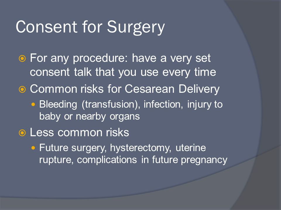 Consent for Surgery For any procedure: have a very set consent talk that you use every time. Common risks for Cesarean Delivery.