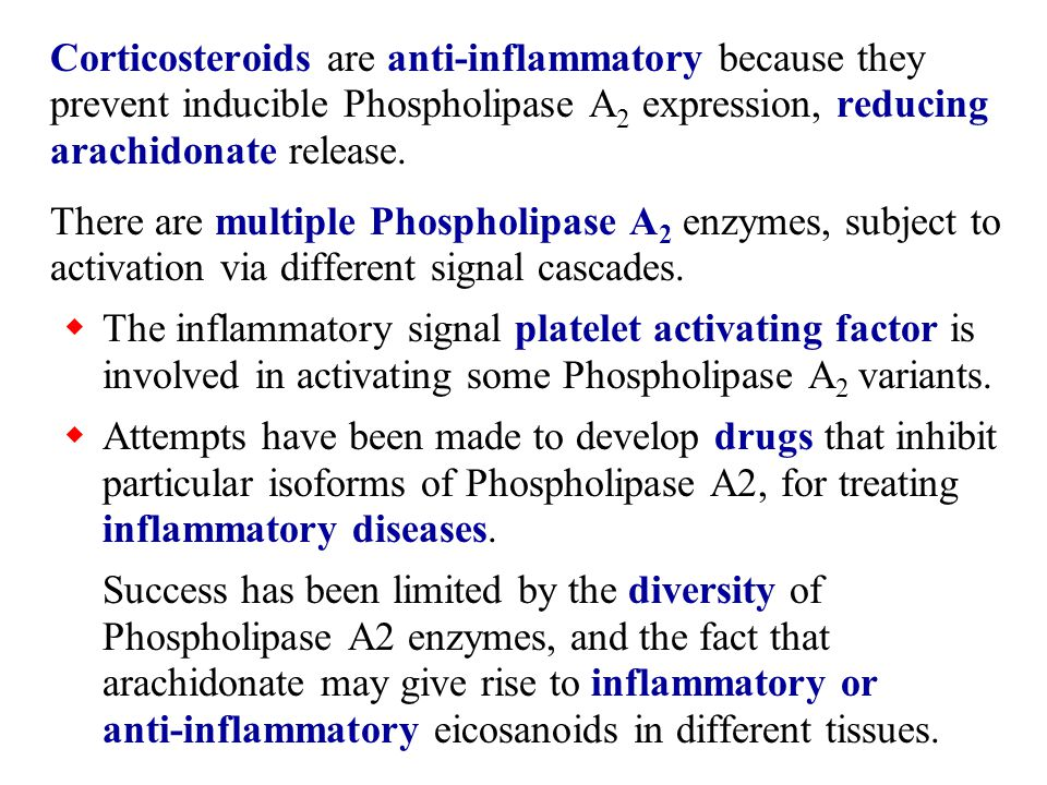 Corticosteroids are anti-inflammatory because they prevent inducible Phospholipase A2 expression, reducing arachidonate release.