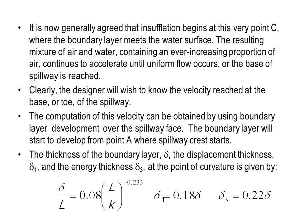 It is now generally agreed that insufflation begins at this very point C, where the boundary layer meets the water surface. The resulting mixture of air and water, containing an ever-increasing proportion of air, continues to accelerate until uniform flow occurs, or the base of spillway is reached.