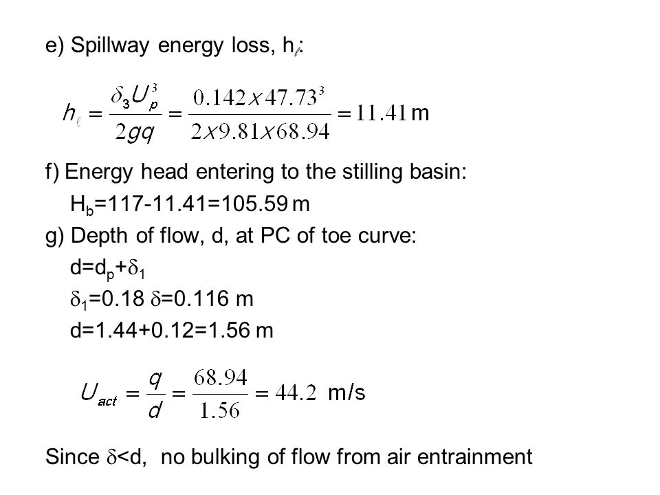 e) Spillway energy loss, hl: f) Energy head entering to the stilling basin: Hb=117-11.41=105.59 m g) Depth of flow, d, at PC of toe curve: d=dp+d1 d1=0.18 d=0.116 m d=1.44+0.12=1.56 m Since d<d, no bulking of flow from air entrainment