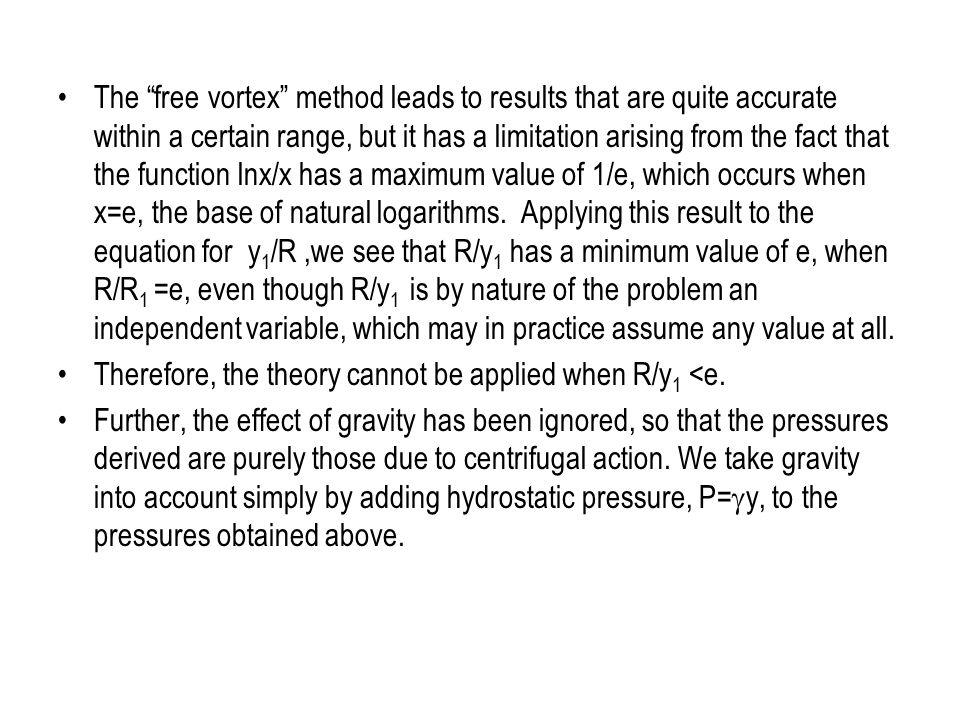 The free vortex method leads to results that are quite accurate within a certain range, but it has a limitation arising from the fact that the function lnx/x has a maximum value of 1/e, which occurs when x=e, the base of natural logarithms. Applying this result to the equation for y1/R ,we see that R/y1 has a minimum value of e, when R/R1 =e, even though R/y1 is by nature of the problem an independent variable, which may in practice assume any value at all.