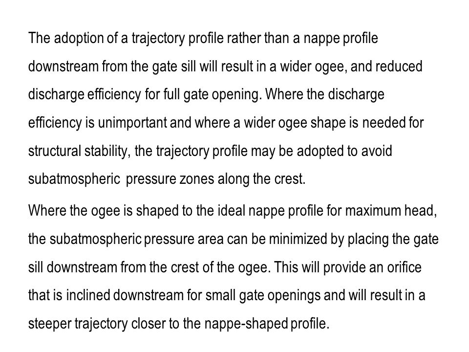 The adoption of a trajectory profile rather than a nappe profile downstream from the gate sill will result in a wider ogee, and reduced discharge efficiency for full gate opening. Where the discharge efficiency is unimportant and where a wider ogee shape is needed for structural stability, the trajectory profile may be adopted to avoid subatmospheric pressure zones along the crest.