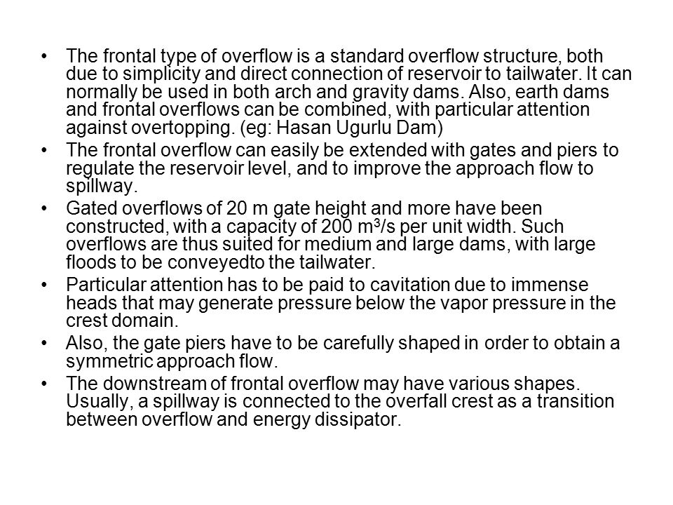 The frontal type of overflow is a standard overflow structure, both due to simplicity and direct connection of reservoir to tailwater. It can normally be used in both arch and gravity dams. Also, earth dams and frontal overflows can be combined, with particular attention against overtopping. (eg: Hasan Ugurlu Dam)