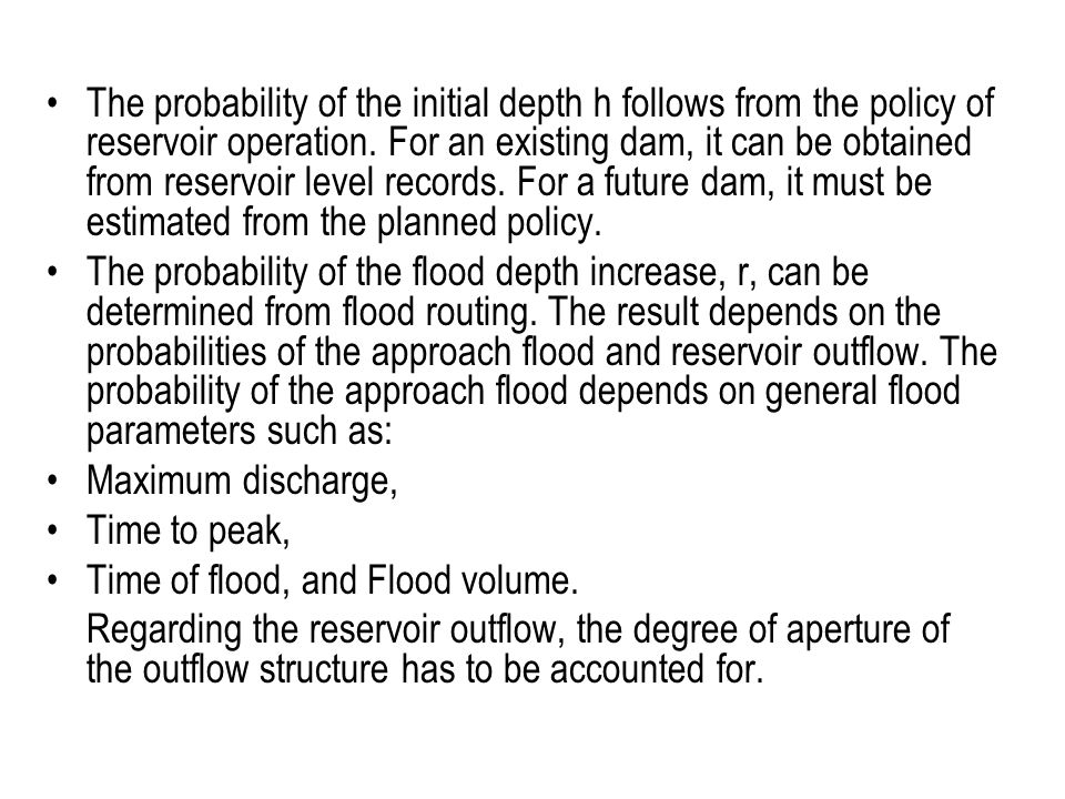The probability of the initial depth h follows from the policy of reservoir operation. For an existing dam, it can be obtained from reservoir level records. For a future dam, it must be estimated from the planned policy.