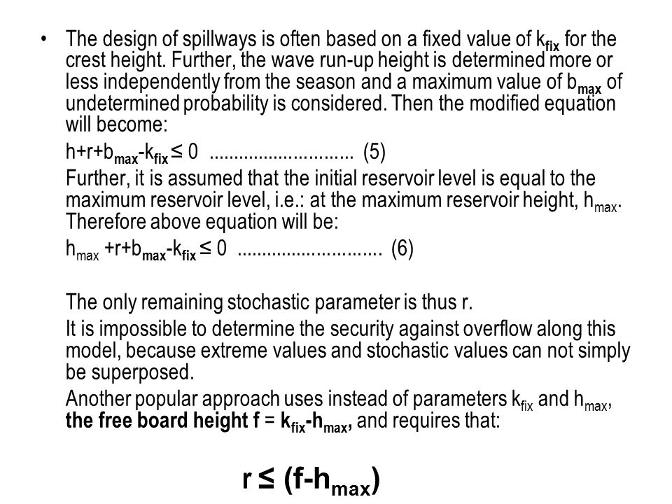 The design of spillways is often based on a fixed value of kfix for the crest height. Further, the wave run-up height is determined more or less independently from the season and a maximum value of bmax of undetermined probability is considered. Then the modified equation will become: