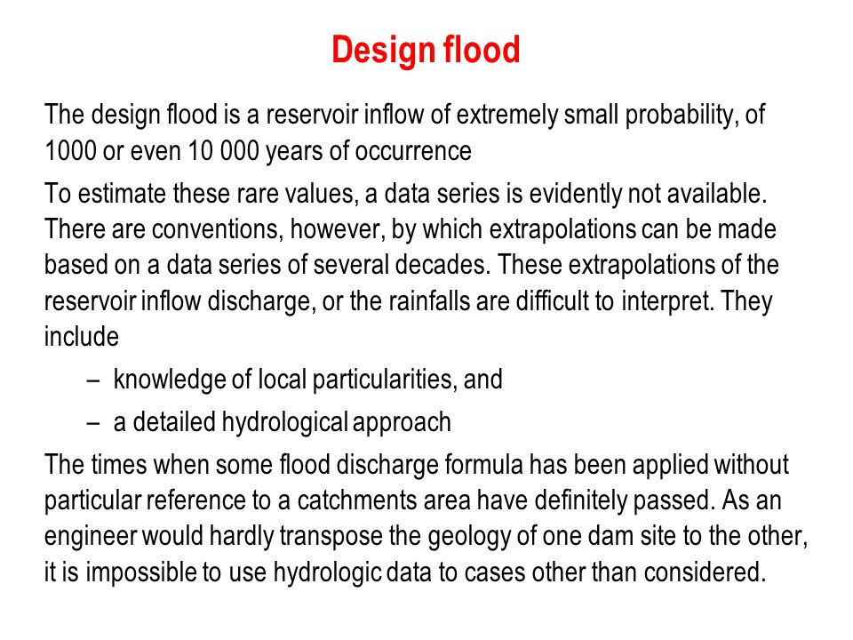 Design flood The design flood is a reservoir inflow of extremely small probability, of 1000 or even 10 000 years of occurrence.