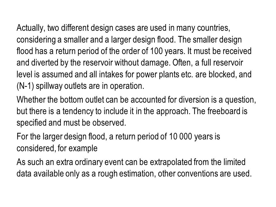 Actually, two different design cases are used in many countries, considering a smaller and a larger design flood. The smaller design flood has a return period of the order of 100 years. It must be received and diverted by the reservoir without damage. Often, a full reservoir level is assumed and all intakes for power plants etc. are blocked, and (N-1) spillway outlets are in operation.