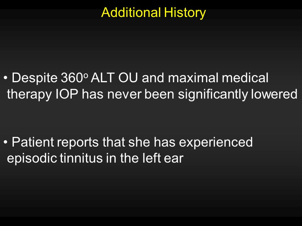 Additional History Despite 360o ALT OU and maximal medical. therapy IOP has never been significantly lowered.