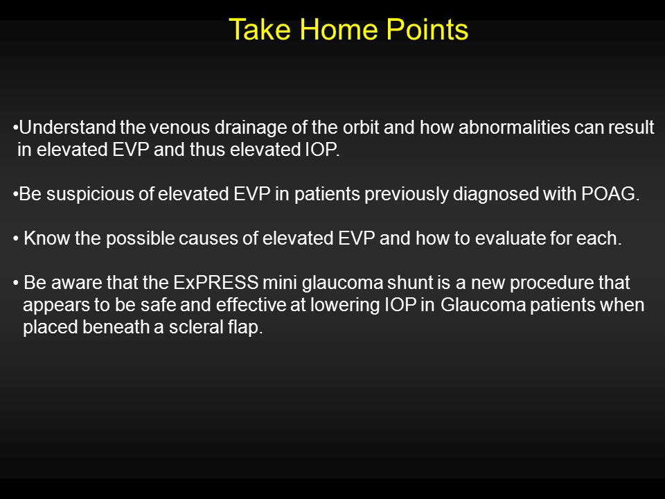 Take Home Points Understand the venous drainage of the orbit and how abnormalities can result. in elevated EVP and thus elevated IOP.