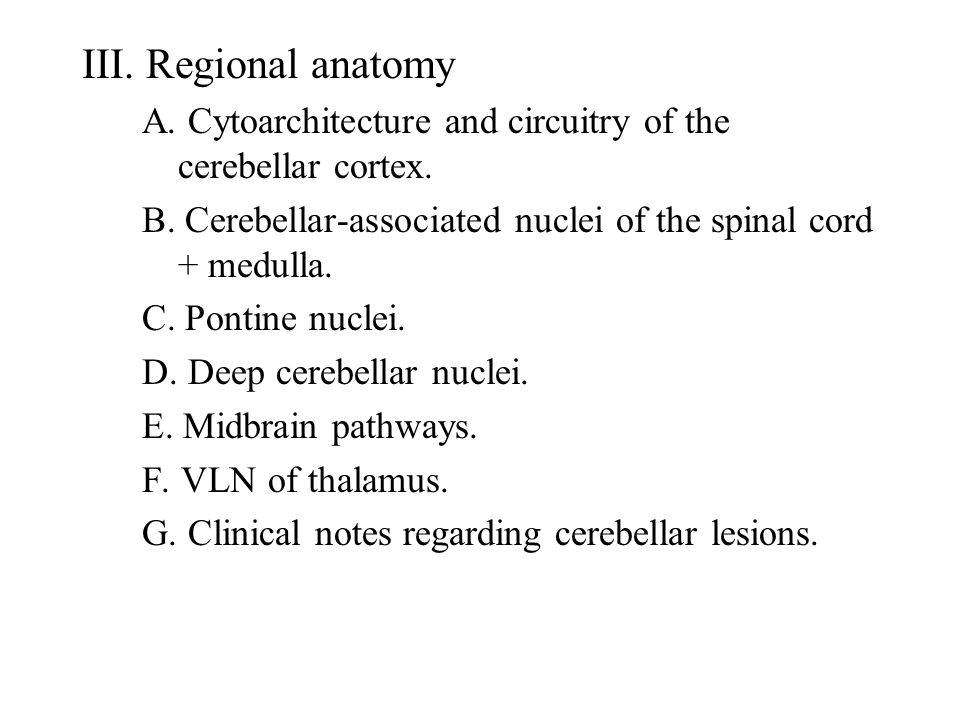 III. Regional anatomy A. Cytoarchitecture and circuitry of the cerebellar cortex. B. Cerebellar-associated nuclei of the spinal cord + medulla.