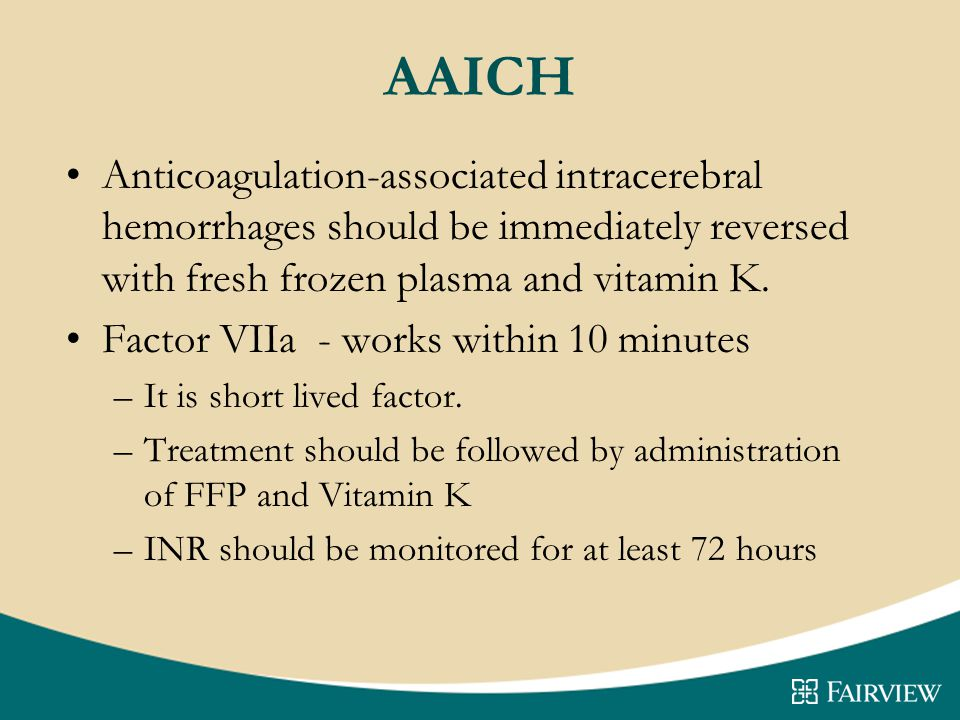 AAICH Anticoagulation-associated intracerebral hemorrhages should be immediately reversed with fresh frozen plasma and vitamin K.