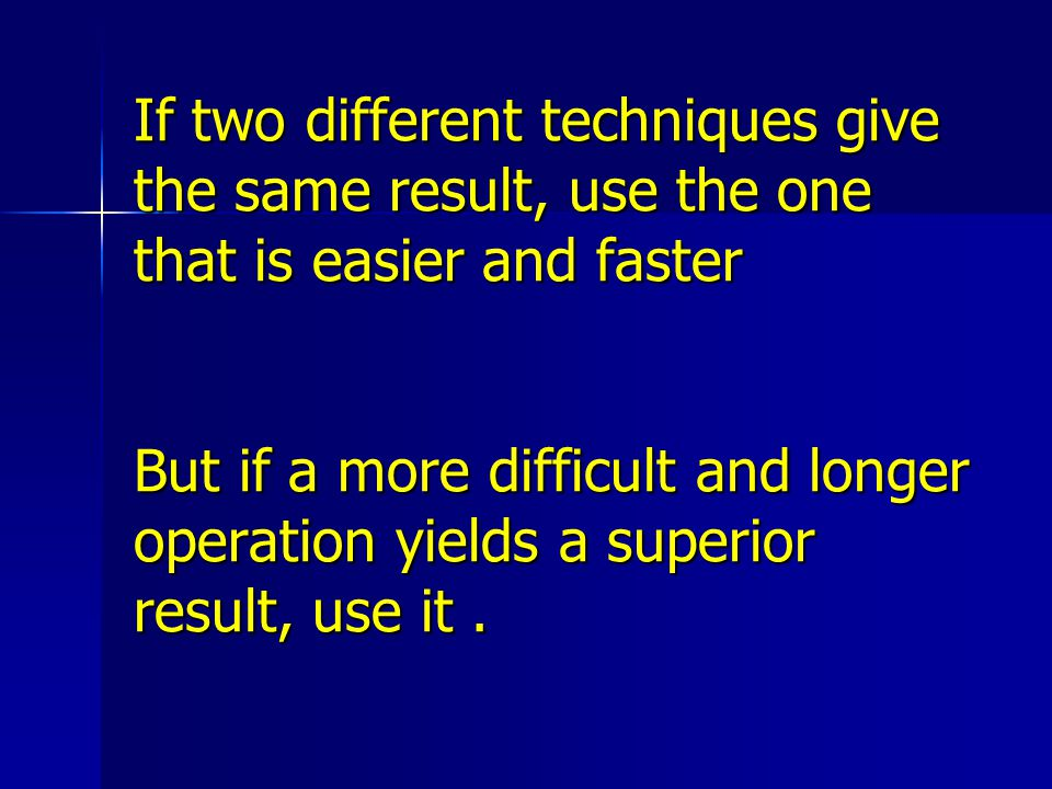 If two different techniques give the same result, use the one that is easier and faster But if a more difficult and longer operation yields a superior result, use it .
