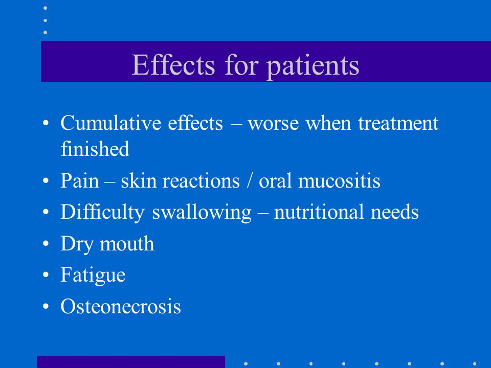 Effects for patients Cumulative effects – worse when treatment finished. Pain – skin reactions / oral mucositis.
