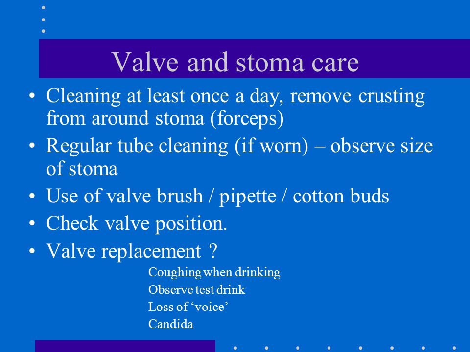 Valve and stoma care Cleaning at least once a day, remove crusting from around stoma (forceps)