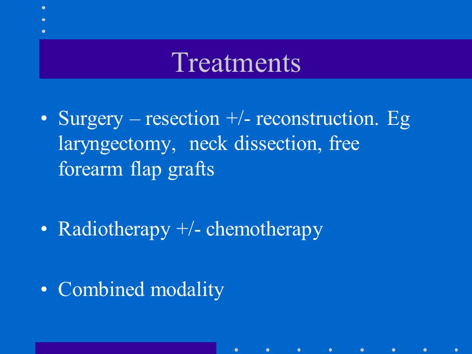 Treatments Surgery – resection +/- reconstruction. Eg laryngectomy, neck dissection, free forearm flap grafts.
