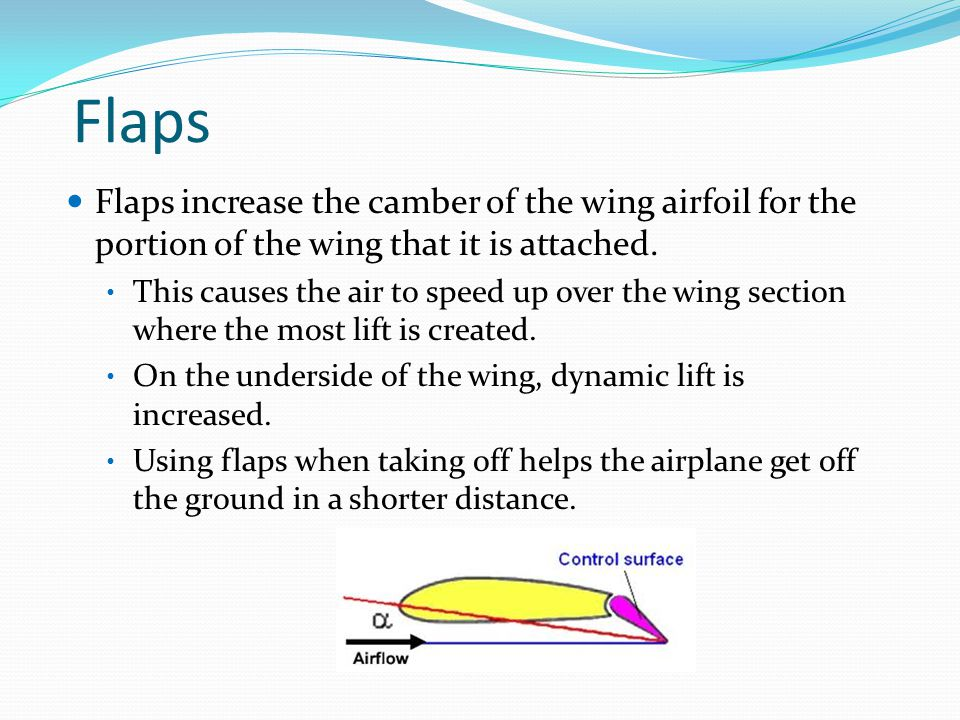 Flaps Flaps increase the camber of the wing airfoil for the portion of the wing that it is attached.
