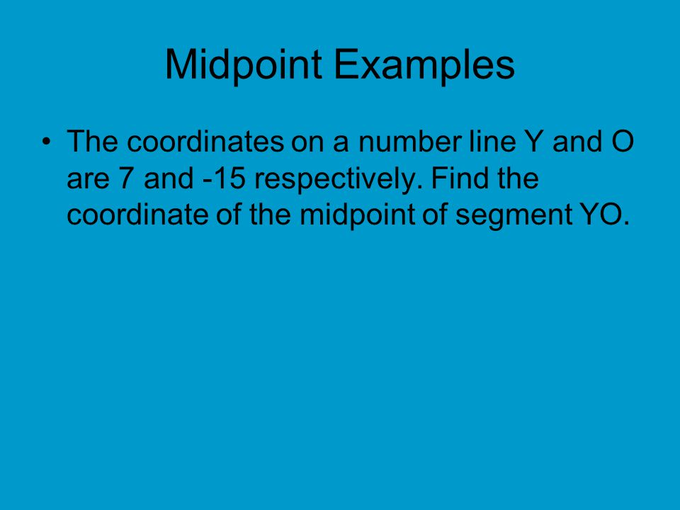 Midpoint Examples The coordinates on a number line Y and O are 7 and -15 respectively.