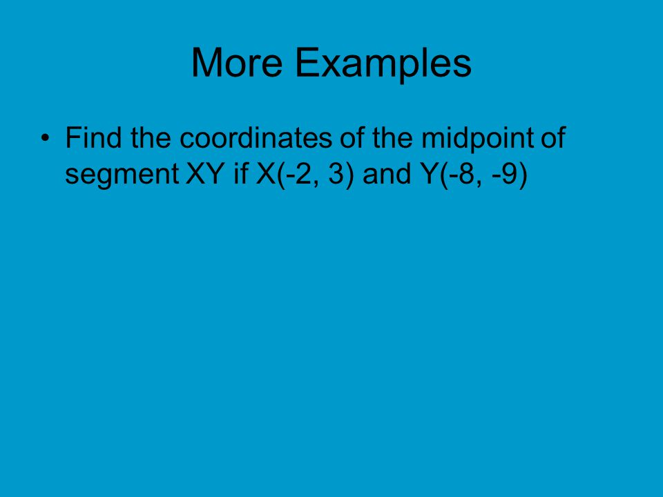 More Examples Find the coordinates of the midpoint of segment XY if X(-2, 3) and Y(-8, -9)