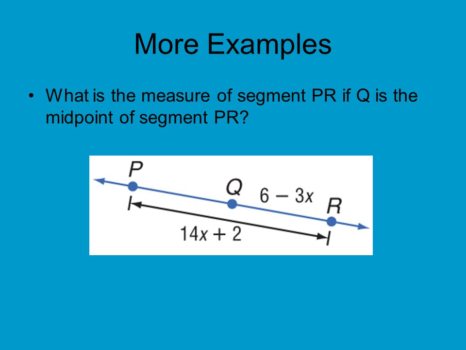 More Examples What is the measure of segment PR if Q is the midpoint of segment PR