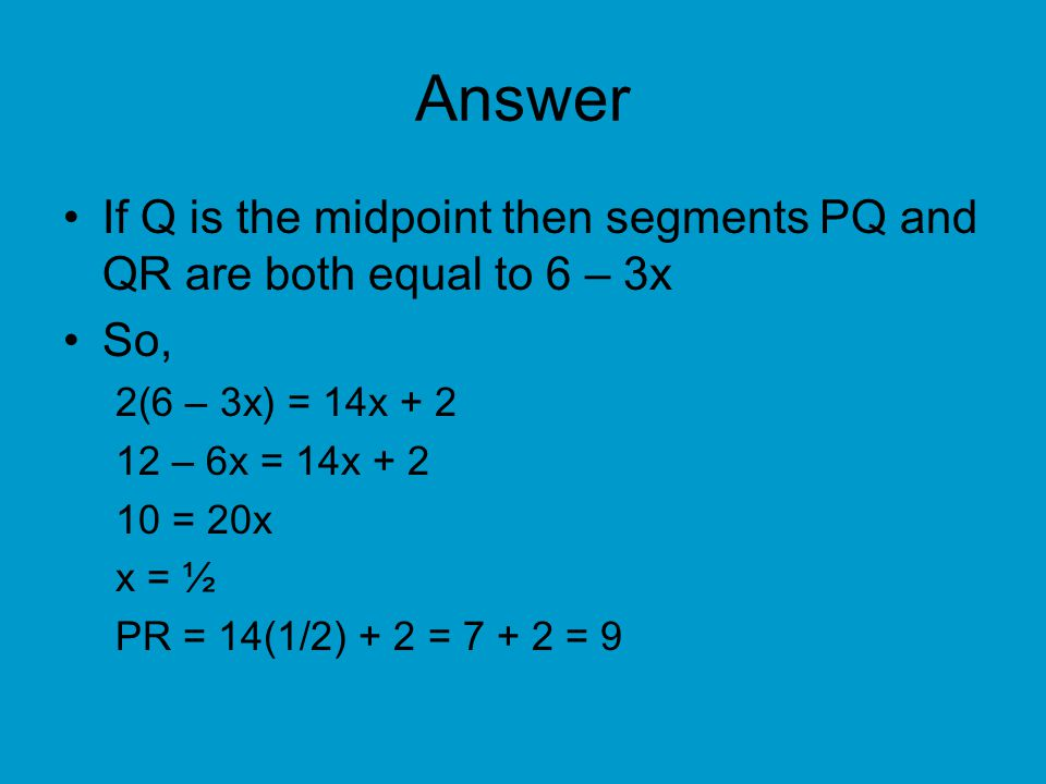 Answer If Q is the midpoint then segments PQ and QR are both equal to 6 – 3x. So, 2(6 – 3x) = 14x + 2.