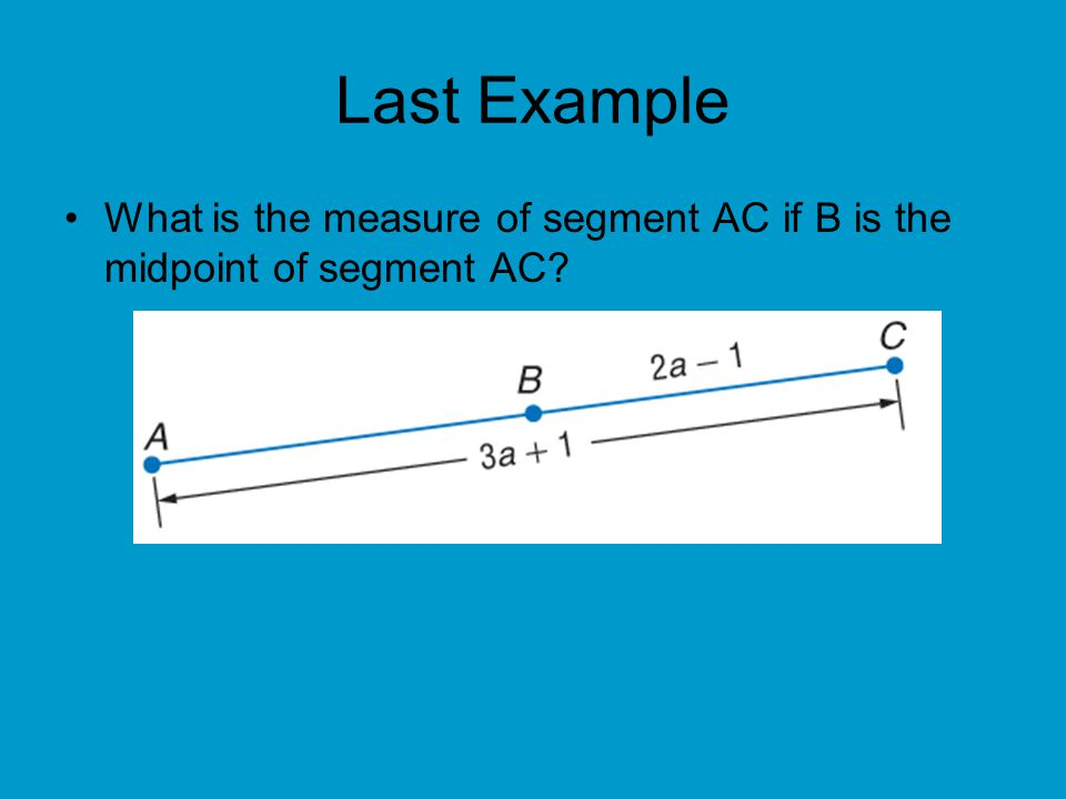Last Example What is the measure of segment AC if B is the midpoint of segment AC