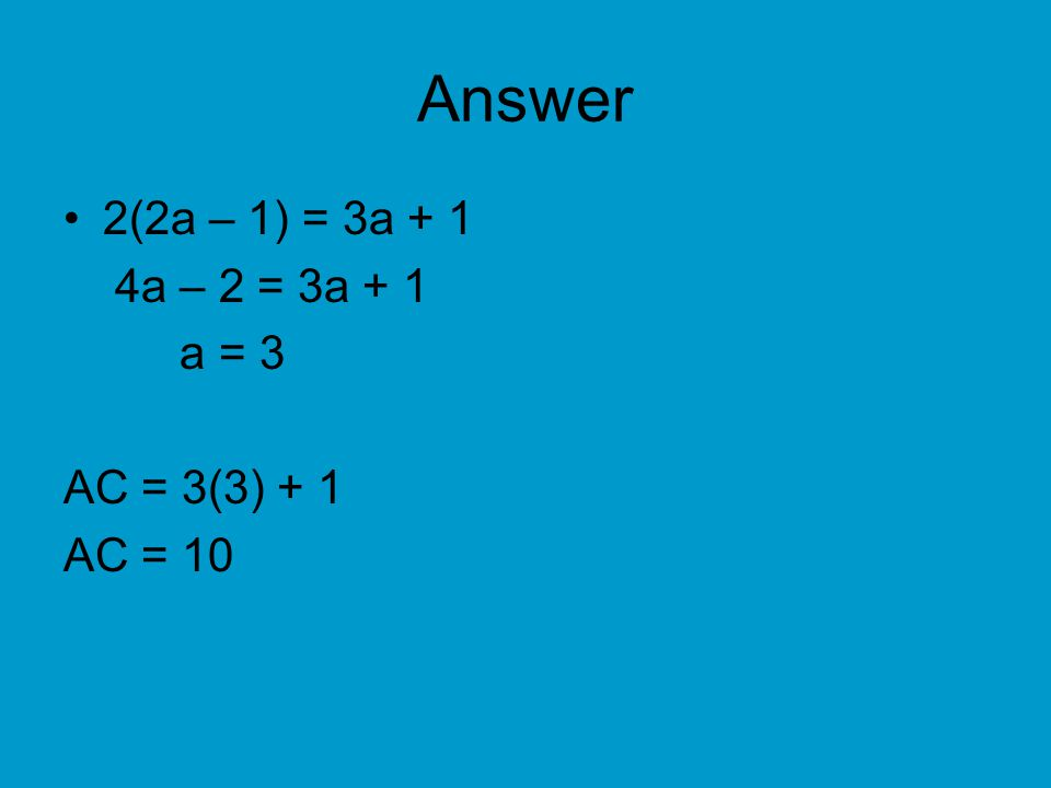 Answer 2(2a – 1) = 3a + 1 4a – 2 = 3a + 1 a = 3 AC = 3(3) + 1 AC = 10