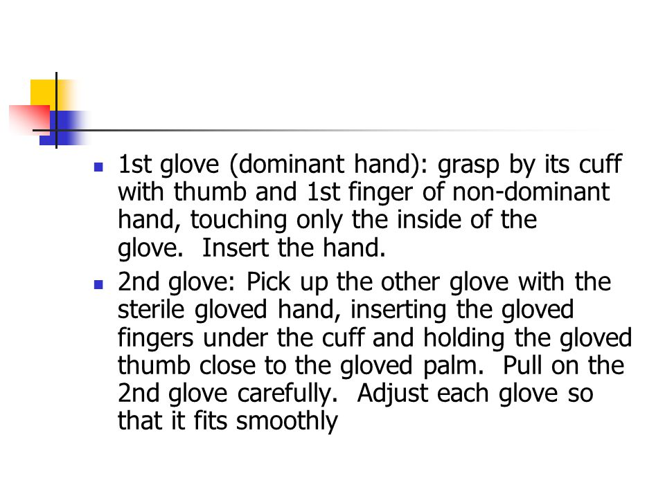 1st glove (dominant hand): grasp by its cuff with thumb and 1st finger of non-dominant hand, touching only the inside of the glove. Insert the hand.