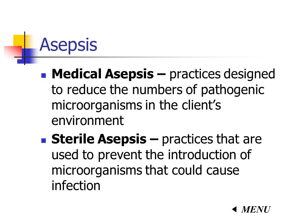 Asepsis Medical Asepsis – practices designed to reduce the numbers of pathogenic microorganisms in the client's environment.