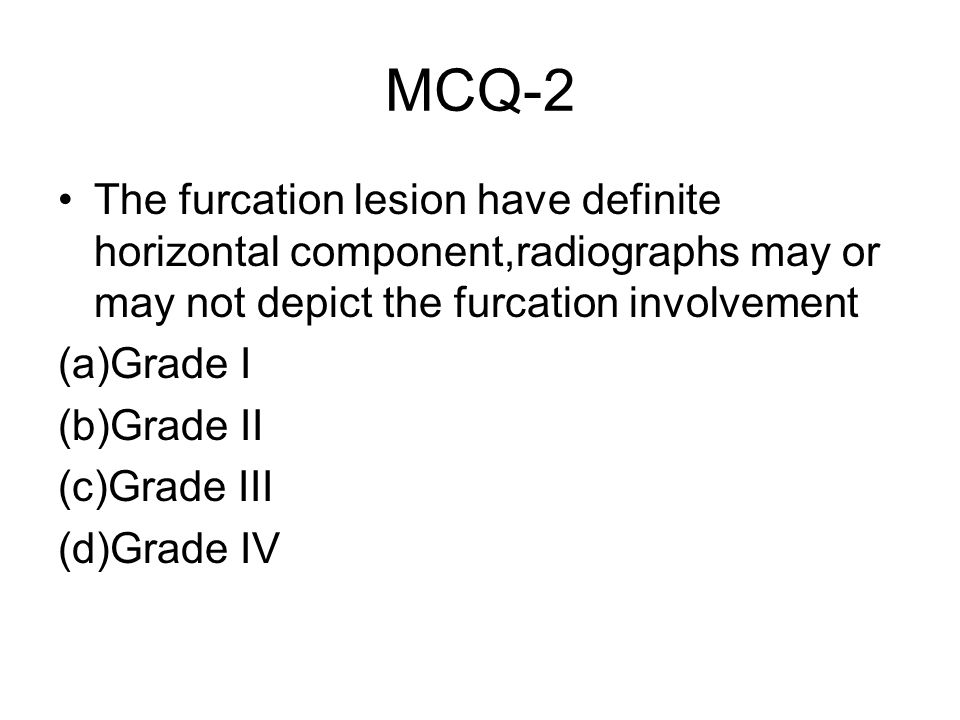 MCQ-2 The furcation lesion have definite horizontal component,radiographs may or may not depict the furcation involvement.