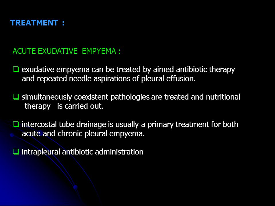 TREATMENT : ACUTE EXUDATIVE EMPYEMA : exudative empyema can be treated by aimed antibiotic therapy.