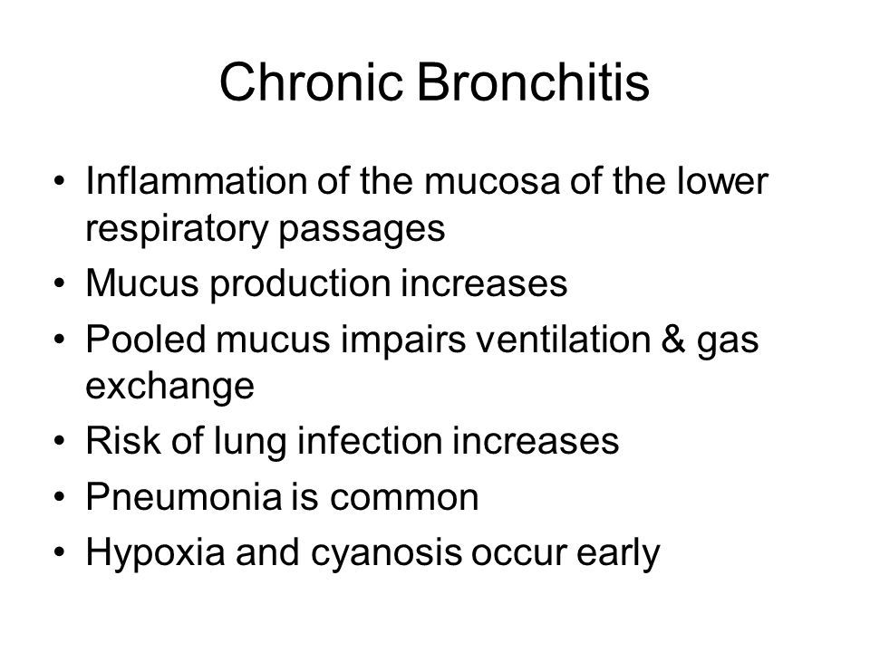 Chronic Bronchitis Inflammation of the mucosa of the lower respiratory passages. Mucus production increases.
