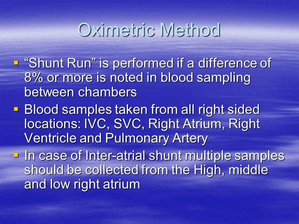 Oximetric Method Shunt Run is performed if a difference of 8% or more is noted in blood sampling between chambers.