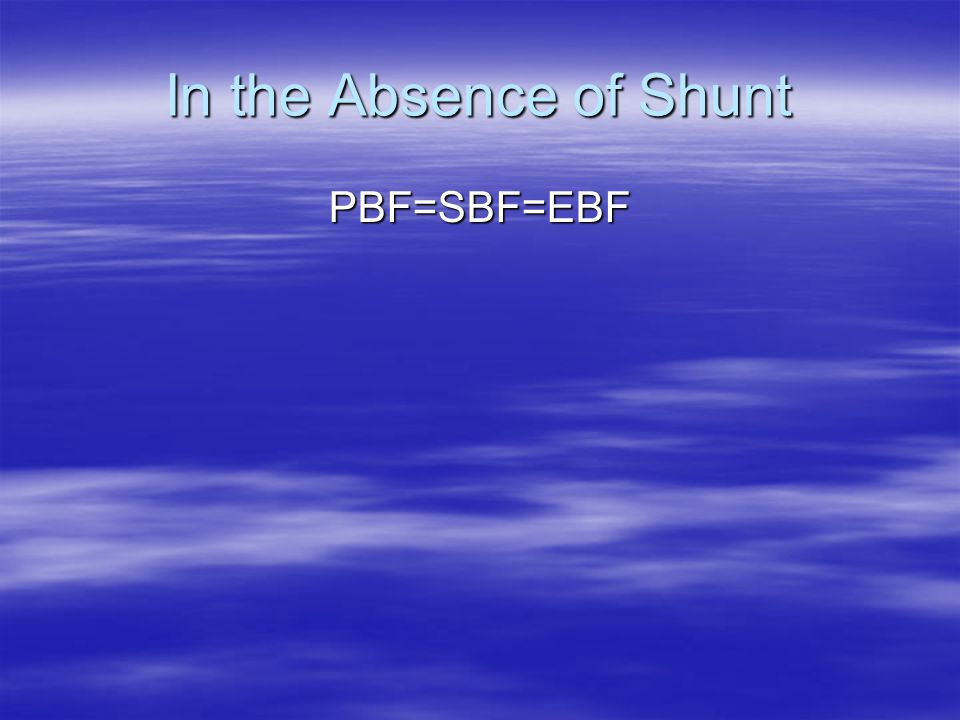 In the Absence of Shunt PBF=SBF=EBF