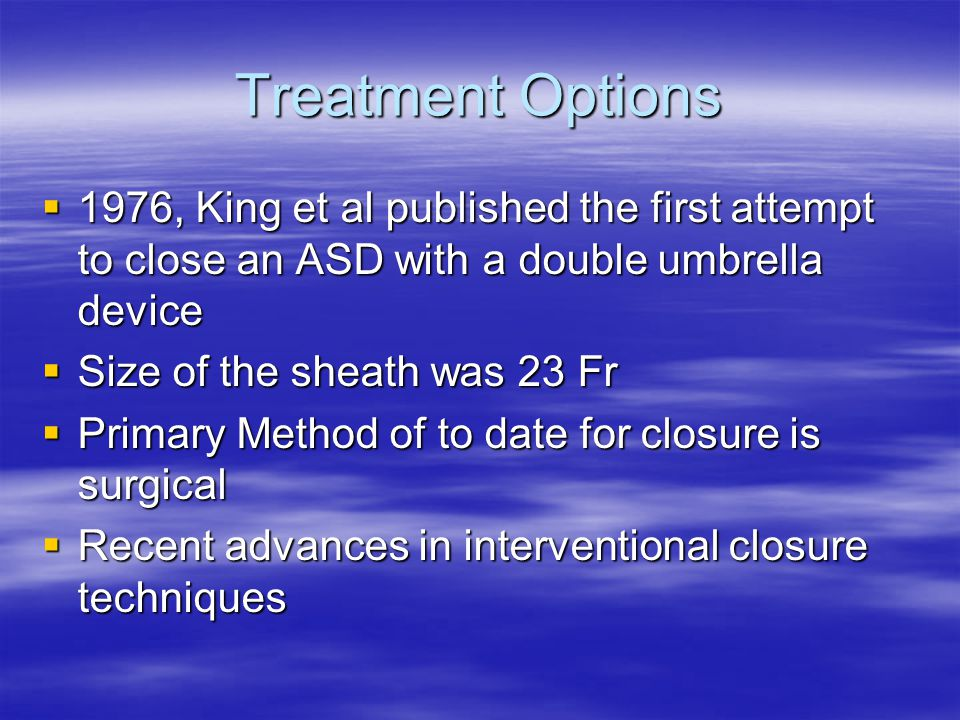 Treatment Options 1976, King et al published the first attempt to close an ASD with a double umbrella device.