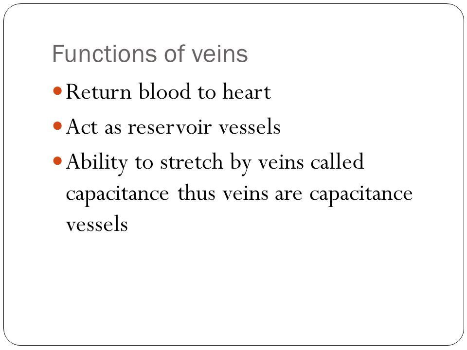 Functions of veins Return blood to heart. Act as reservoir vessels.
