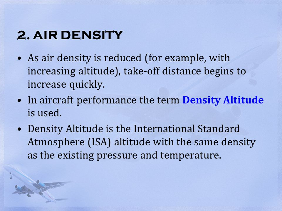 2. AIR DENSITY As air density is reduced (for example, with increasing altitude), take-off distance begins to increase quickly.