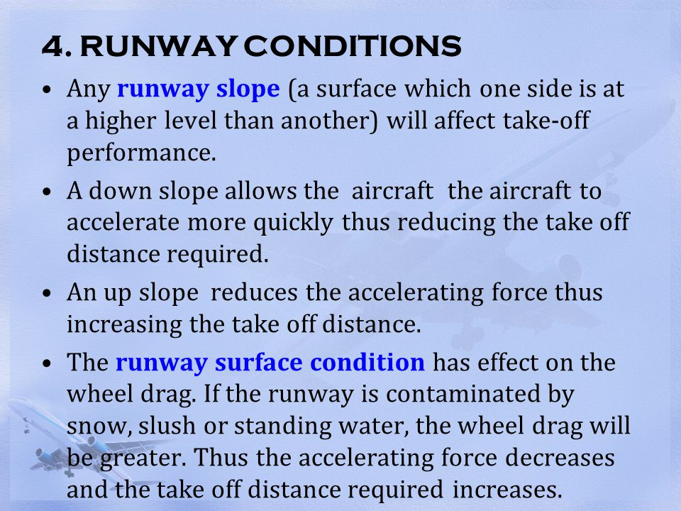 4. RUNWAY CONDITIONS Any runway slope (a surface which one side is at a higher level than another) will affect take-off performance.