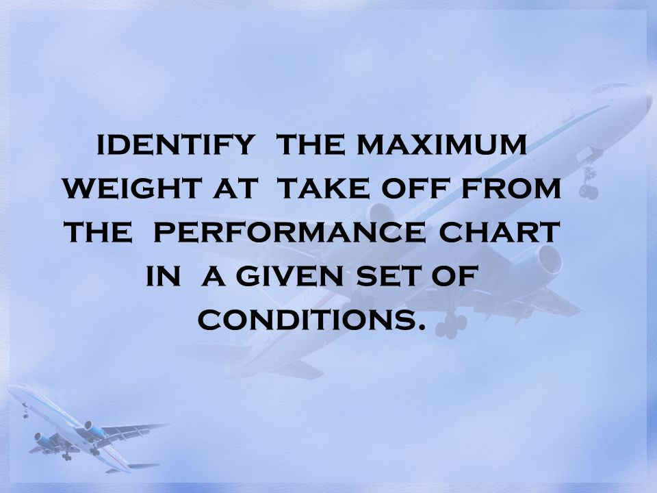 identify the maximum weight at take off from the performance chart in a given set of conditions.