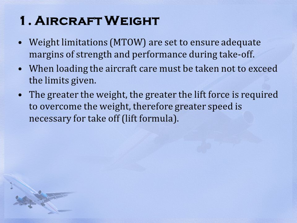 1. Aircraft Weight Weight limitations (MTOW) are set to ensure adequate margins of strength and performance during take-off.