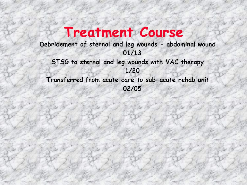 Treatment Course Debridement of sternal and leg wounds - abdominal wound. 01/13. STSG to sternal and leg wounds with VAC therapy.