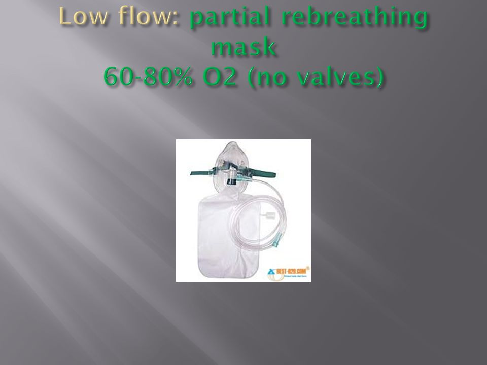 Low flow: partial rebreathing mask 60-80% O2 (no valves)