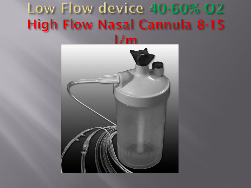 Low Flow device 40-60% O2 High Flow Nasal Cannula 8-15 l/m