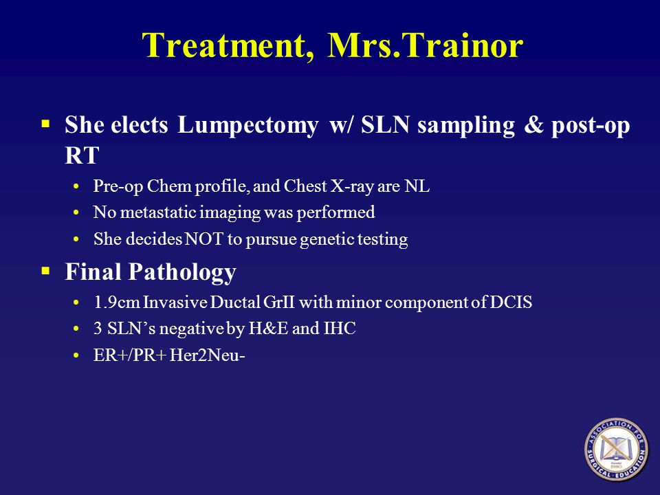 Treatment, Mrs.Trainor She elects Lumpectomy w/ SLN sampling & post-op RT. Pre-op Chem profile, and Chest X-ray are NL.